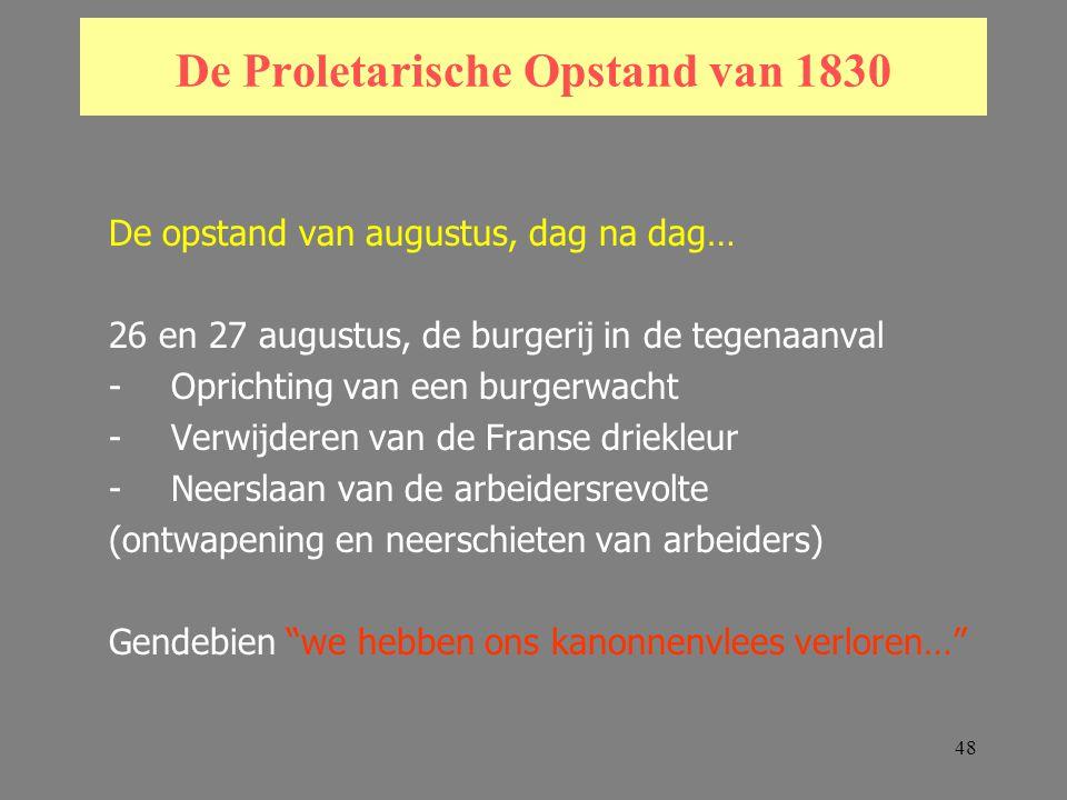 48 De Proletarische Opstand van 1830 De opstand van augustus, dag na dag… 26 en 27 augustus, de burgerij in de tegenaanval -Oprichting van een burgerwacht -Verwijderen van de Franse driekleur -Neerslaan van de arbeidersrevolte (ontwapening en neerschieten van arbeiders) Gendebien we hebben ons kanonnenvlees verloren…