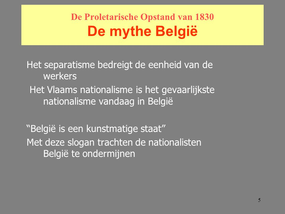5 De Proletarische Opstand van 1830 De mythe België Het separatisme bedreigt de eenheid van de werkers Het Vlaams nationalisme is het gevaarlijkste nationalisme vandaag in België België is een kunstmatige staat Met deze slogan trachten de nationalisten België te ondermijnen