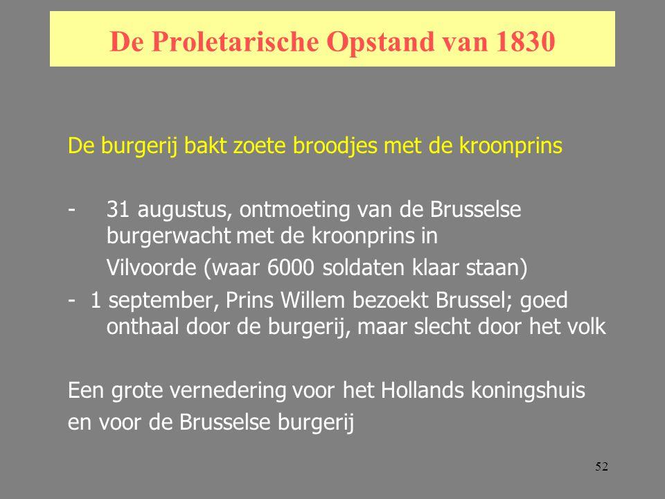 52 De Proletarische Opstand van 1830 De burgerij bakt zoete broodjes met de kroonprins -31 augustus, ontmoeting van de Brusselse burgerwacht met de kroonprins in Vilvoorde (waar 6000 soldaten klaar staan) - 1 september, Prins Willem bezoekt Brussel; goed onthaal door de burgerij, maar slecht door het volk Een grote vernedering voor het Hollands koningshuis en voor de Brusselse burgerij