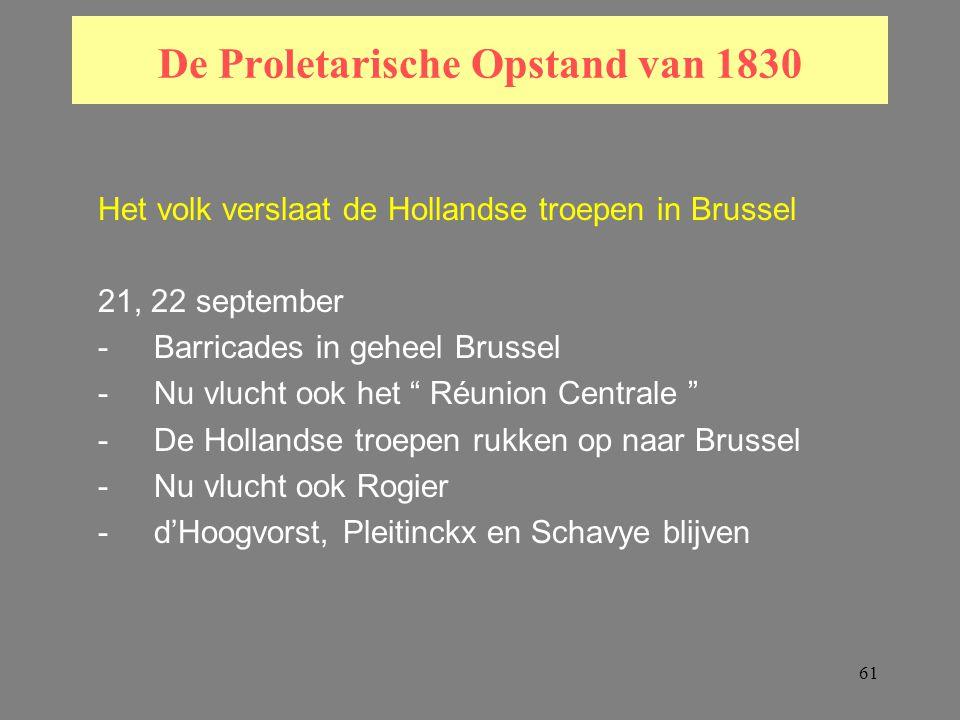 61 De Proletarische Opstand van 1830 Het volk verslaat de Hollandse troepen in Brussel 21, 22 september -Barricades in geheel Brussel -Nu vlucht ook het Réunion Centrale -De Hollandse troepen rukken op naar Brussel -Nu vlucht ook Rogier -d'Hoogvorst, Pleitinckx en Schavye blijven