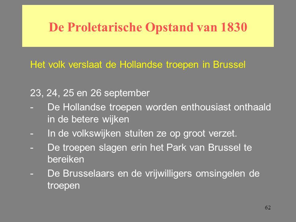 62 De Proletarische Opstand van 1830 Het volk verslaat de Hollandse troepen in Brussel 23, 24, 25 en 26 september -De Hollandse troepen worden enthousiast onthaald in de betere wijken -In de volkswijken stuiten ze op groot verzet.