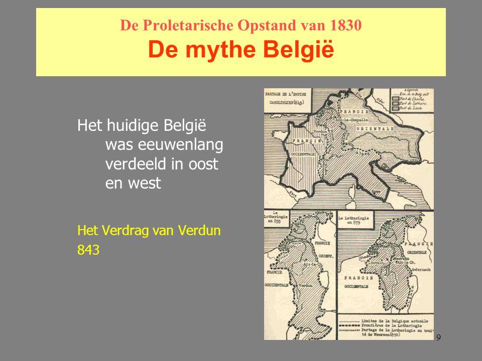 9 De Proletarische Opstand van 1830 De mythe België Het huidige België was eeuwenlang verdeeld in oost en west Het Verdrag van Verdun 843