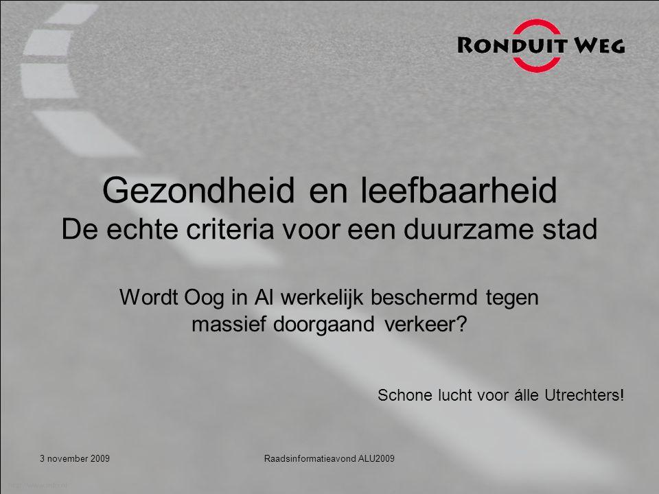 3 november 2009Raadsinformatieavond ALU2009 Gezondheid en leefbaarheid De echte criteria voor een duurzame stad Wordt Oog in Al werkelijk beschermd tegen massief doorgaand verkeer.