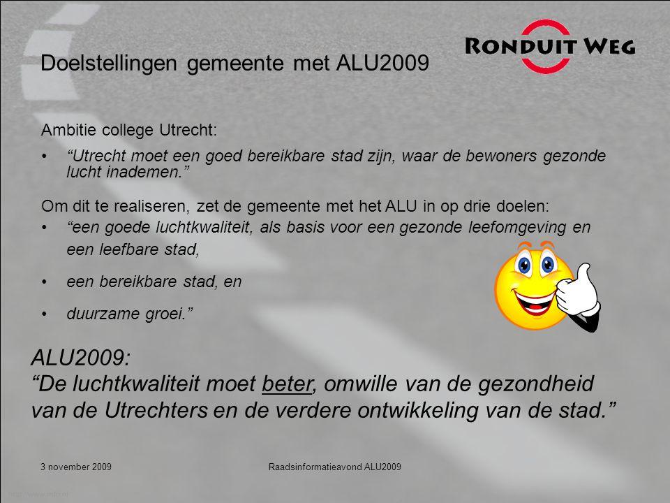 3 november 2009Raadsinformatieavond ALU2009 Doelstellingen gemeente met ALU2009 Ambitie college Utrecht: Utrecht moet een goed bereikbare stad zijn, waar de bewoners gezonde lucht inademen. Om dit te realiseren, zet de gemeente met het ALU in op drie doelen: een goede luchtkwaliteit, als basis voor een gezonde leefomgeving en een leefbare stad, een bereikbare stad, en duurzame groei. ALU2009: De luchtkwaliteit moet beter, omwille van de gezondheid van de Utrechters en de verdere ontwikkeling van de stad.