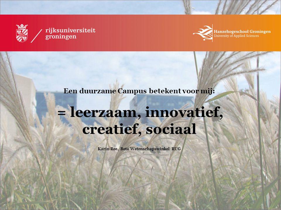 Een duurzame Campus betekent voor mij: = leerzaam, innovatief, creatief, sociaal Karin Ree, Beta Wetenschapswinkel RUG