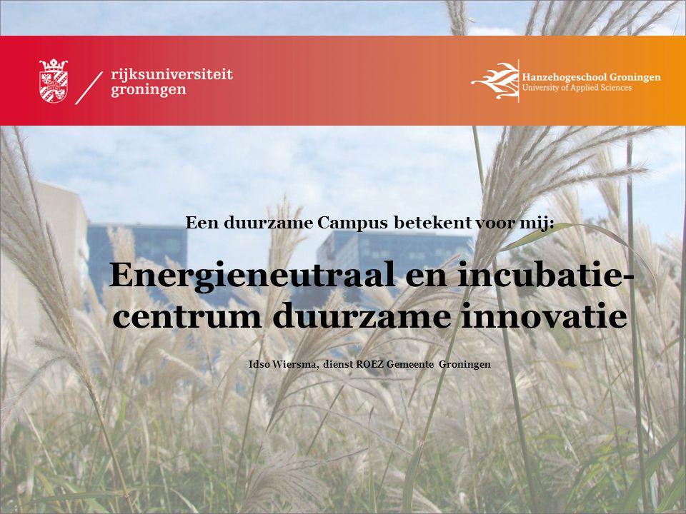 Een duurzame Campus betekent voor mij: Energieneutraal en incubatie- centrum duurzame innovatie Idso Wiersma, dienst ROEZ Gemeente Groningen