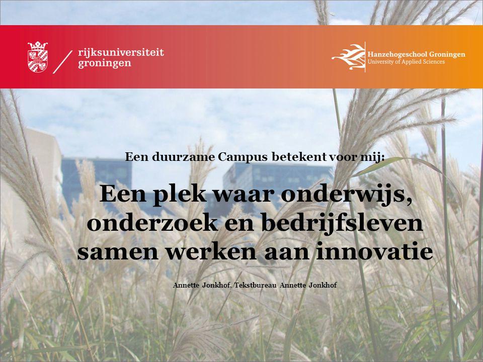 Een duurzame Campus betekent voor mij: Een plek waar onderwijs, onderzoek en bedrijfsleven samen werken aan innovatie Annette Jonkhof, Tekstbureau Ann