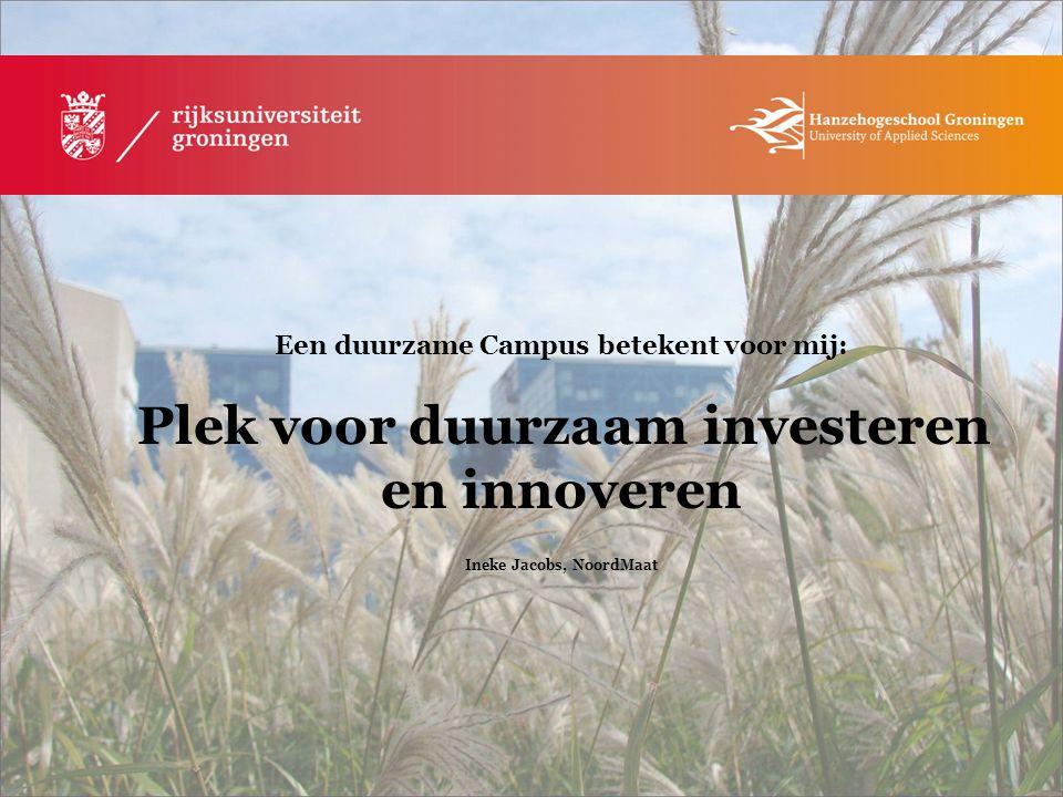 Een duurzame Campus betekent voor mij: Plek voor duurzaam investeren en innoveren Ineke Jacobs, NoordMaat