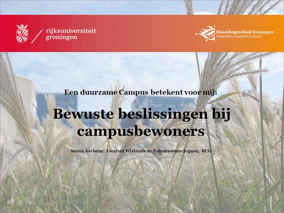 Een duurzame Campus betekent voor mij: Bewuste beslissingen bij campusbewoners Menno Gerkema, Faculteit Wiskunde en Natuurwetenschappen, RUG