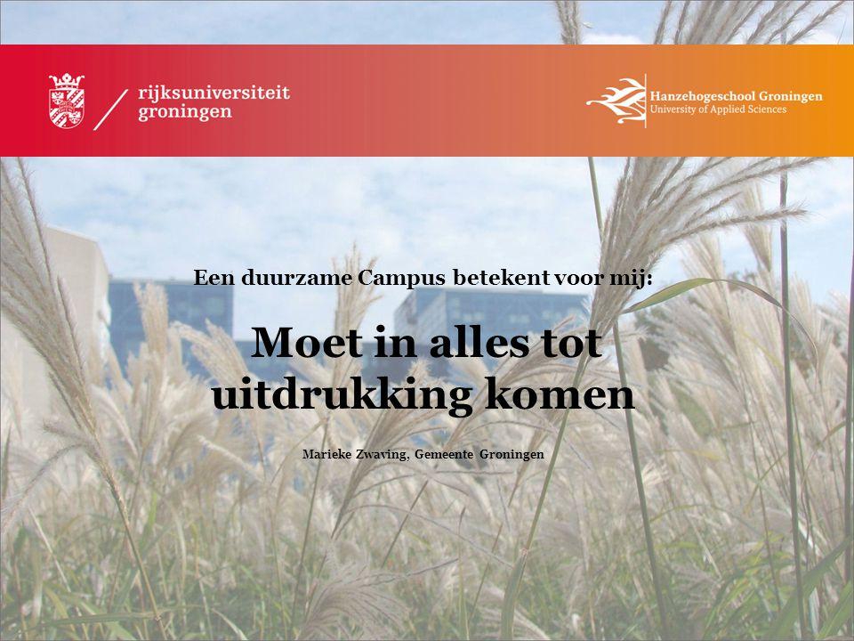 Een duurzame Campus betekent voor mij: Moet in alles tot uitdrukking komen Marieke Zwaving, Gemeente Groningen