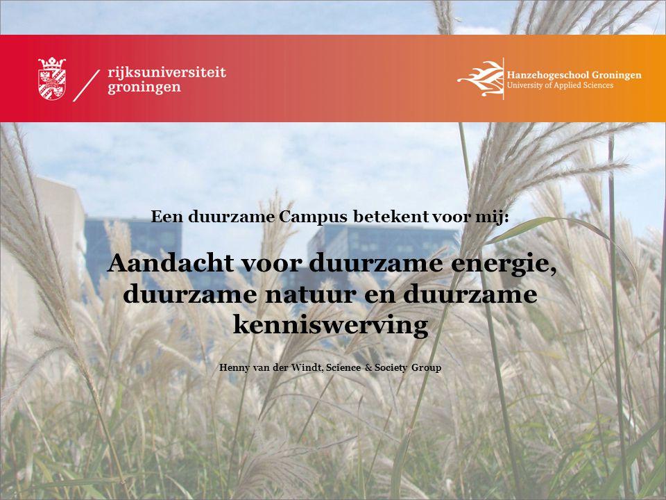Een duurzame Campus betekent voor mij: Aandacht voor duurzame energie, duurzame natuur en duurzame kenniswerving Henny van der Windt, Science & Societ