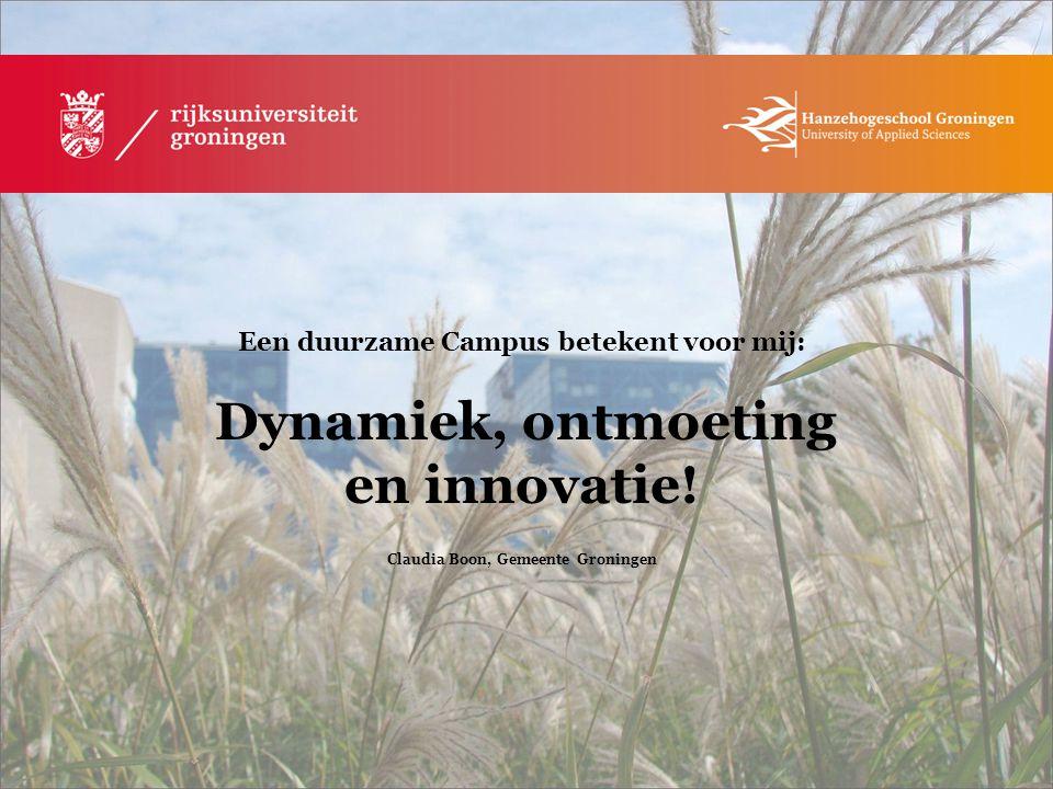 Een duurzame Campus betekent voor mij: Dynamiek, ontmoeting en innovatie! Claudia Boon, Gemeente Groningen