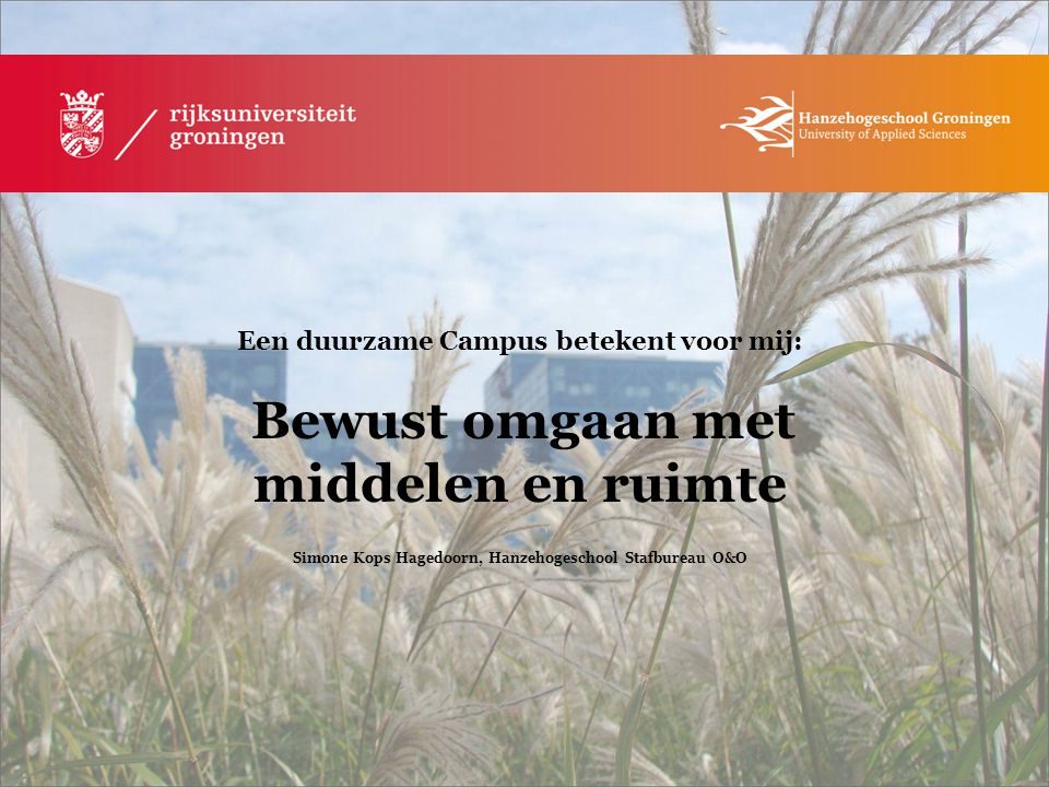 Een duurzame Campus betekent voor mij: Energieproducten gebruik fair trade/biologisch voedsel Ada Kruiter Everhardus, Student RUG
