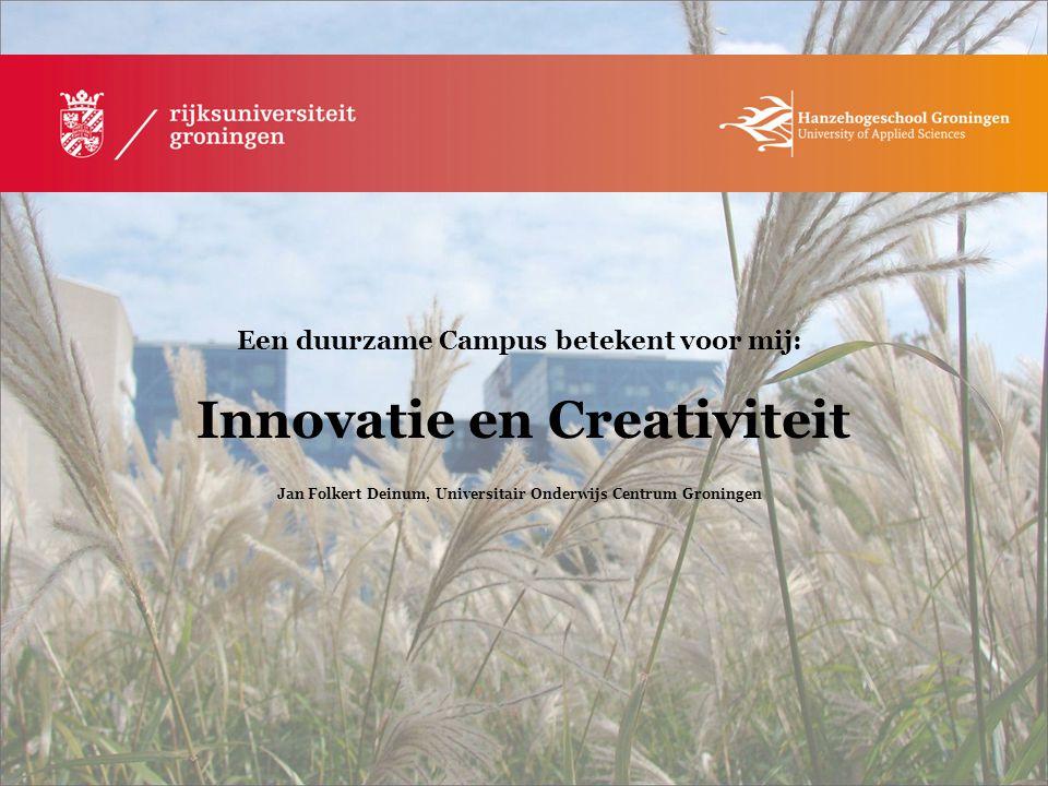 Een duurzame Campus betekent voor mij: Innovatie en Creativiteit Jan Folkert Deinum, Universitair Onderwijs Centrum Groningen