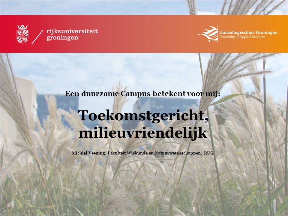 Een duurzame Campus betekent voor mij: Toekomstgericht, milieuvriendelijk Michiel Veening, Faculteit Wiskunde en Natuurwetenschappen, RUG