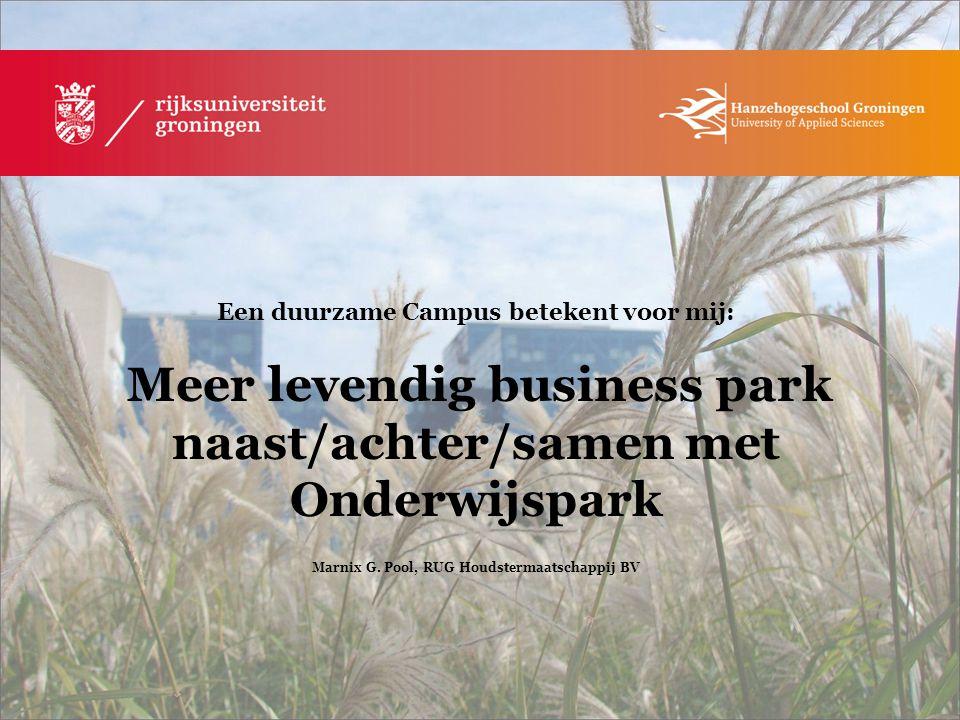 Een duurzame Campus betekent voor mij: Meer levendig business park naast/achter/samen met Onderwijspark Marnix G. Pool, RUG Houdstermaatschappij BV