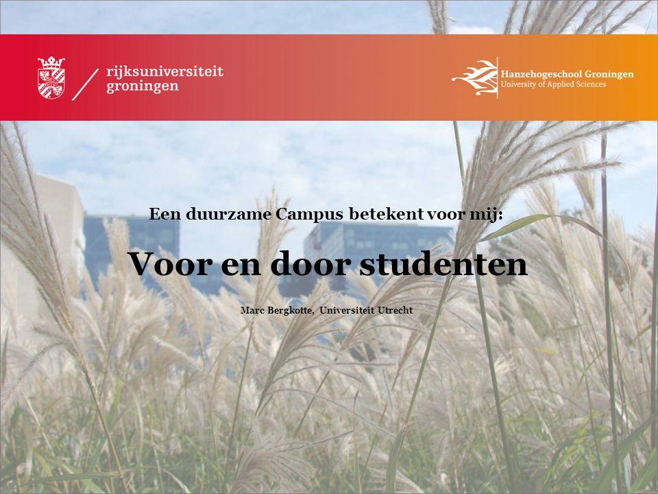 Een duurzame Campus betekent voor mij: Voor en door studenten Marc Bergkotte, Universiteit Utrecht