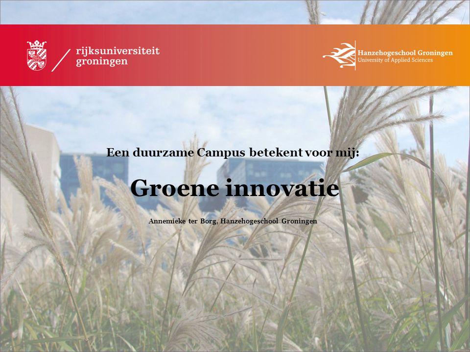 Een duurzame Campus betekent voor mij: Groene innovatie Annemieke ter Borg, Hanzehogeschool Groningen