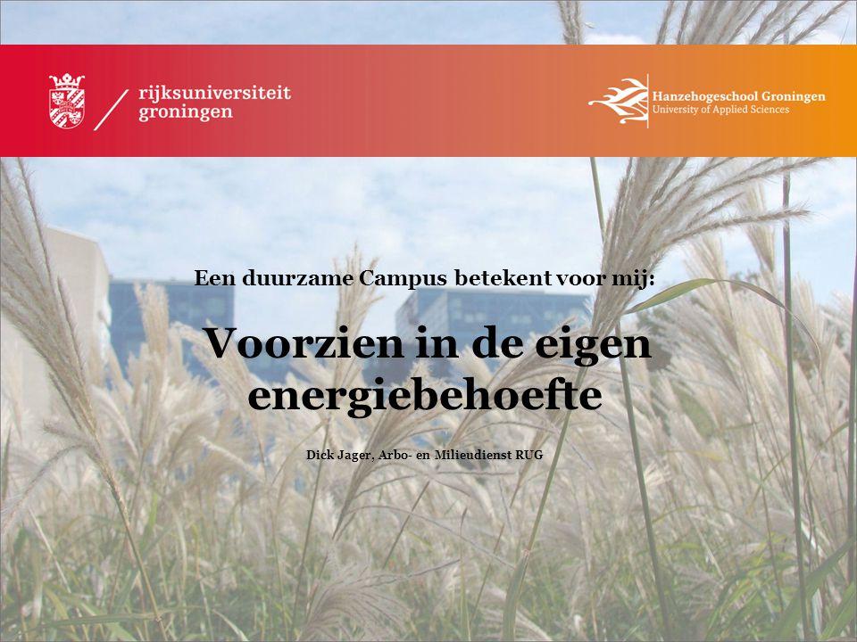 Een duurzame Campus betekent voor mij: Voorzien in de eigen energiebehoefte Dick Jager, Arbo- en Milieudienst RUG