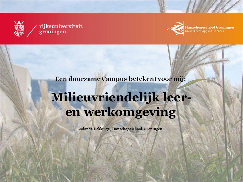 Een duurzame Campus betekent voor mij: Milieuvriendelijk leer- en werkomgeving Jolanda Dekkinga, Hanzehogeschool Groningen