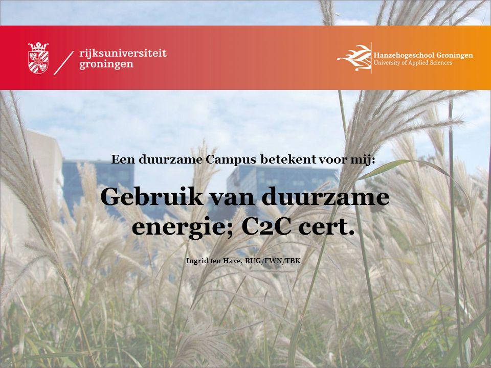 Een duurzame Campus betekent voor mij: Gebruik van duurzame energie; C2C cert. Ingrid ten Have, RUG/FWN/TBK