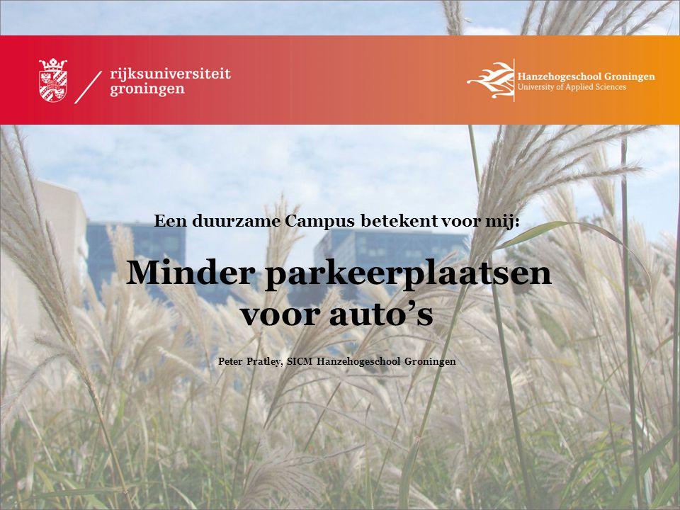 Een duurzame Campus betekent voor mij: Minder parkeerplaatsen voor auto's Peter Pratley, SICM Hanzehogeschool Groningen