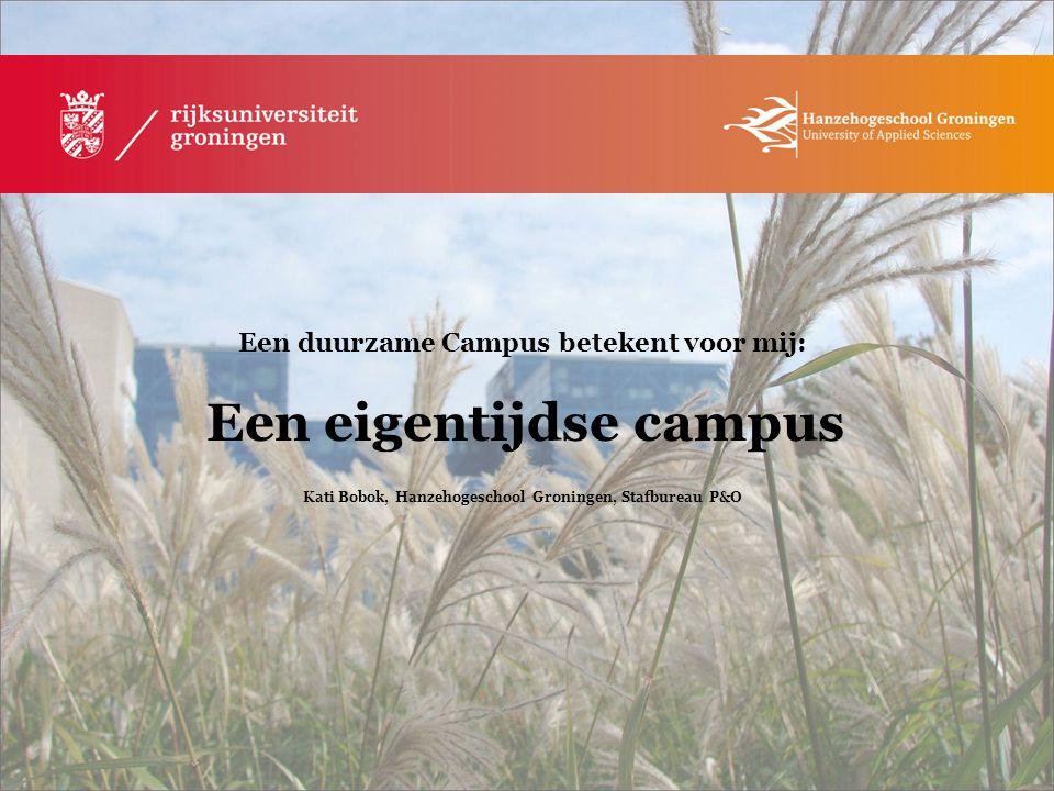 Een duurzame Campus betekent voor mij: Een eigentijdse campus Kati Bobok, Hanzehogeschool Groningen, Stafbureau P&O