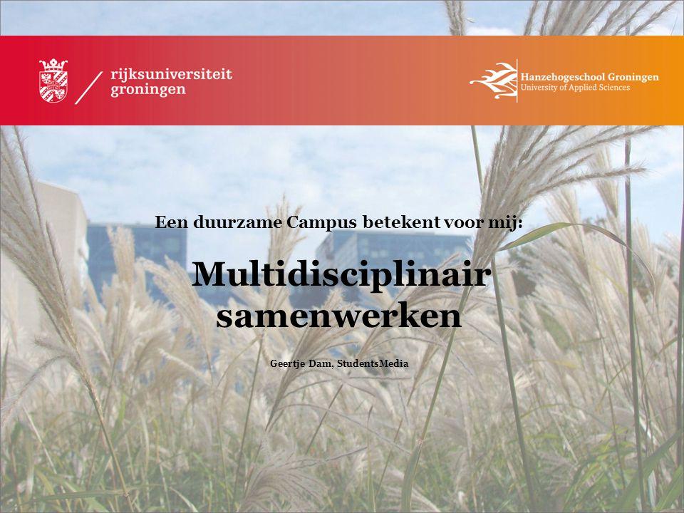 Een duurzame Campus betekent voor mij: Multidisciplinair samenwerken Geertje Dam, StudentsMedia