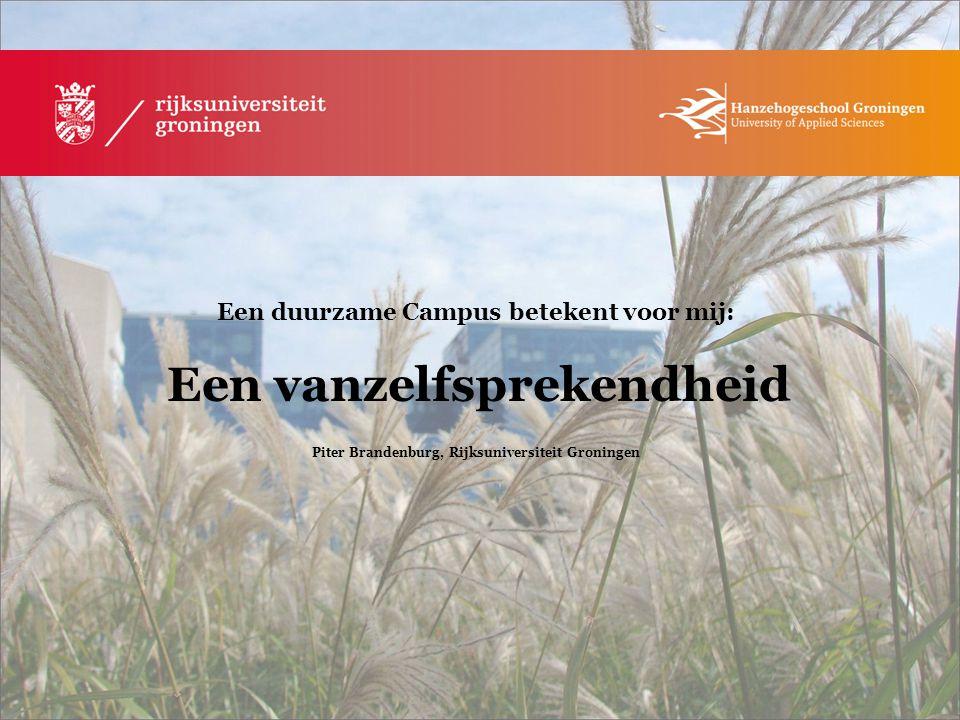 Een duurzame Campus betekent voor mij: Een vanzelfsprekendheid Piter Brandenburg, Rijksuniversiteit Groningen