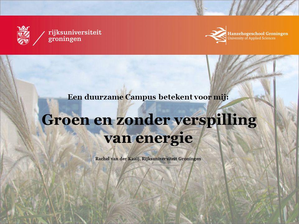 Een duurzame Campus betekent voor mij: Groen en zonder verspilling van energie Rachel van der Kaaij, Rijksuniversiteit Groningen