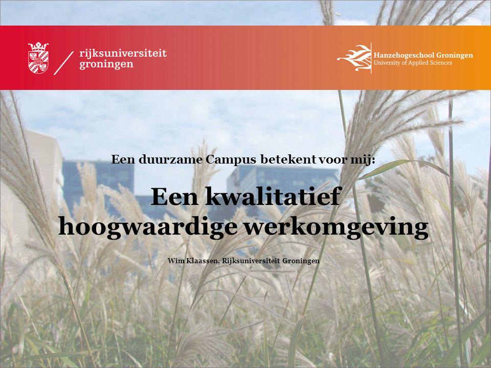 Een duurzame Campus betekent voor mij: Een kwalitatief hoogwaardige werkomgeving Wim Klaassen, Rijksuniversiteit Groningen
