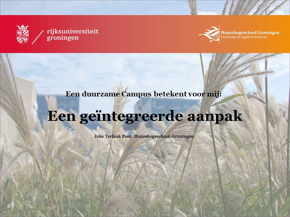 Een duurzame Campus betekent voor mij: Een geïntegreerde aanpak Joke Terlaak Poot, Hanzehogeschool Groningen