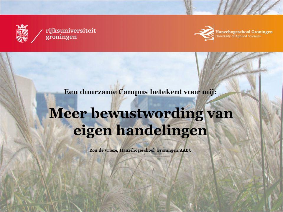 Een duurzame Campus betekent voor mij: Meer bewustwording van eigen handelingen Ron de Vrieze, Hanzehogeschool Groningen/AABC