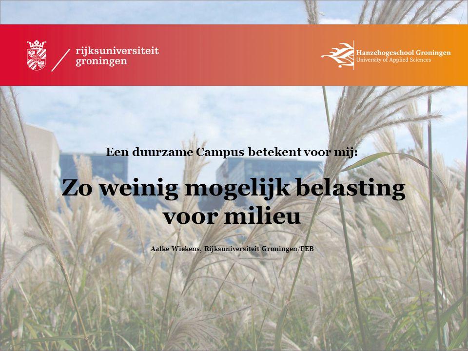 Een duurzame Campus betekent voor mij: Zo weinig mogelijk belasting voor milieu Aafke Wiekens, Rijksuniversiteit Groningen/FEB