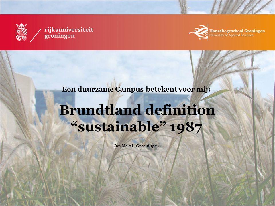 """Een duurzame Campus betekent voor mij: Brundtland definition """"sustainable"""" 1987 Jan Mekel, Groeningen"""