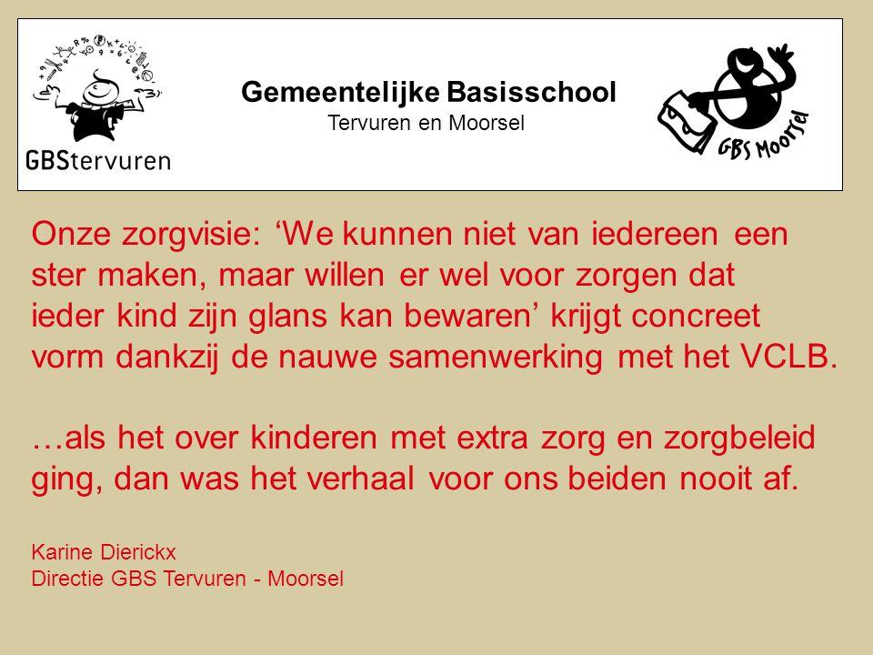 Gemeentelijke Basisschool Tervuren en Moorsel Onze zorgvisie: 'We kunnen niet van iedereen een ster maken, maar willen er wel voor zorgen dat ieder kind zijn glans kan bewaren' krijgt concreet vorm dankzij de nauwe samenwerking met het VCLB.