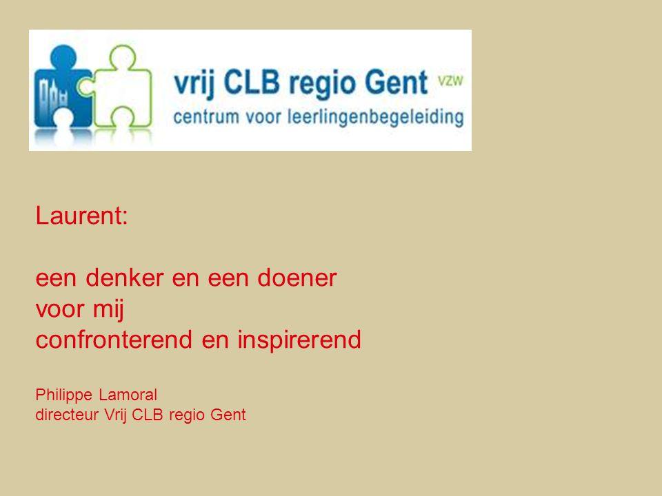 Laurent: een denker en een doener voor mij confronterend en inspirerend Philippe Lamoral directeur Vrij CLB regio Gent