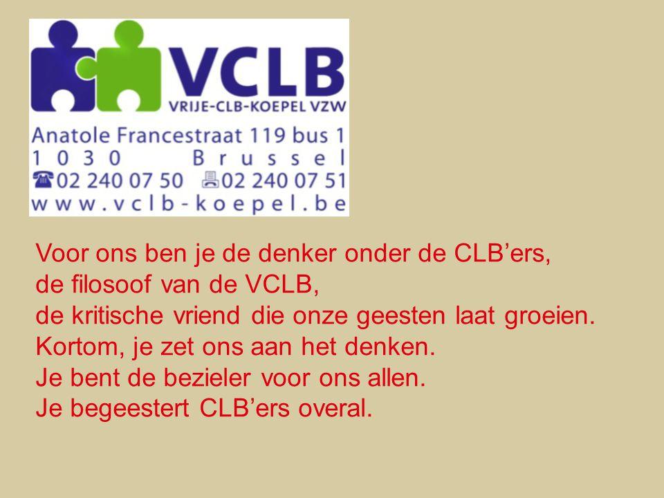 Voor ons ben je de denker onder de CLB'ers, de filosoof van de VCLB, de kritische vriend die onze geesten laat groeien. Kortom, je zet ons aan het den