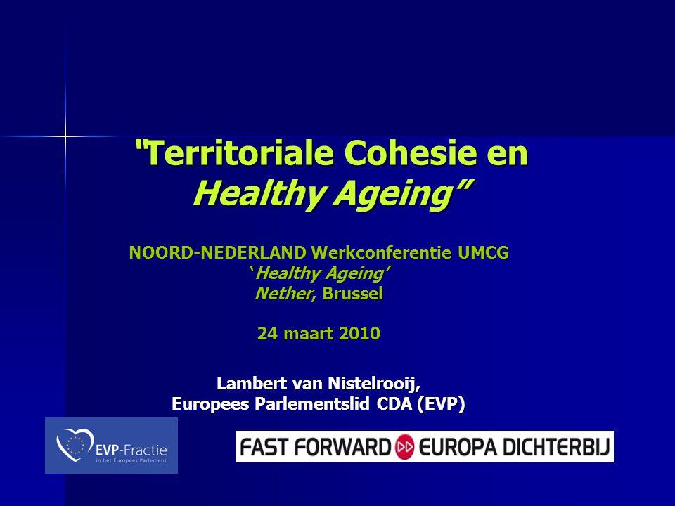 Territoriale Cohesie en Healthy Ageing NOORD-NEDERLAND Werkconferentie UMCG 'Healthy Ageing' Nether, Brussel 24 maart 2010 Lambert van Nistelrooij, Europees Parlementslid CDA (EVP) NOORD-NEDERLAND Werkconferentie UMCG 'Healthy Ageing' Nether, Brussel 24 maart 2010 Lambert van Nistelrooij, Europees Parlementslid CDA (EVP)