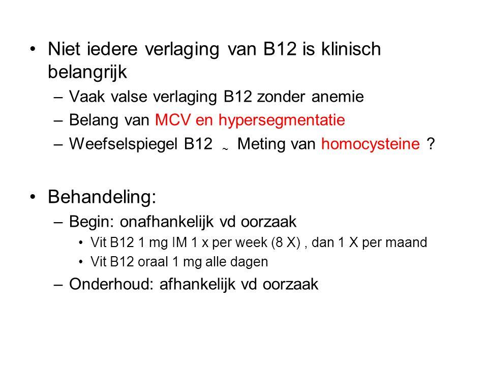 Niet iedere verlaging van B12 is klinisch belangrijk –Vaak valse verlaging B12 zonder anemie –Belang van MCV en hypersegmentatie –Weefselspiegel B12 ~ Meting van homocysteine .