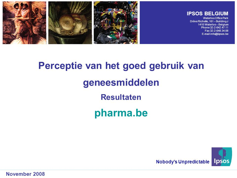 Perceptie van het goed gebruik van geneesmiddelen Resultaten pharma.be Nobody's Unpredictable November 2008 IPSOS BELGIUM Waterloo Office Park Drève Richelle, 161 – Building J 1410 Waterloo – Belgium Phone Fax
