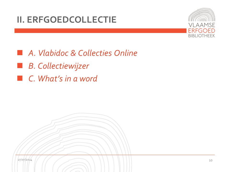 II. ERFGOEDCOLLECTIE A. Vlabidoc & Collecties Online B. Collectiewijzer C. What's in a word 17/07/2014 10