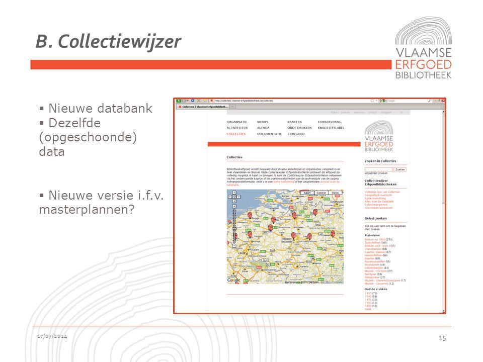B. Collectiewijzer 17/07/2014 15  Nieuwe databank  Dezelfde (opgeschoonde) data  Nieuwe versie i.f.v. masterplannen?