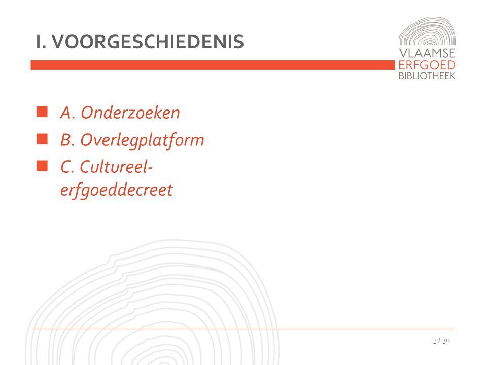 I. VOORGESCHIEDENIS A. Onderzoeken B. Overlegplatform C. Cultureel- erfgoeddecreet 3 / 30