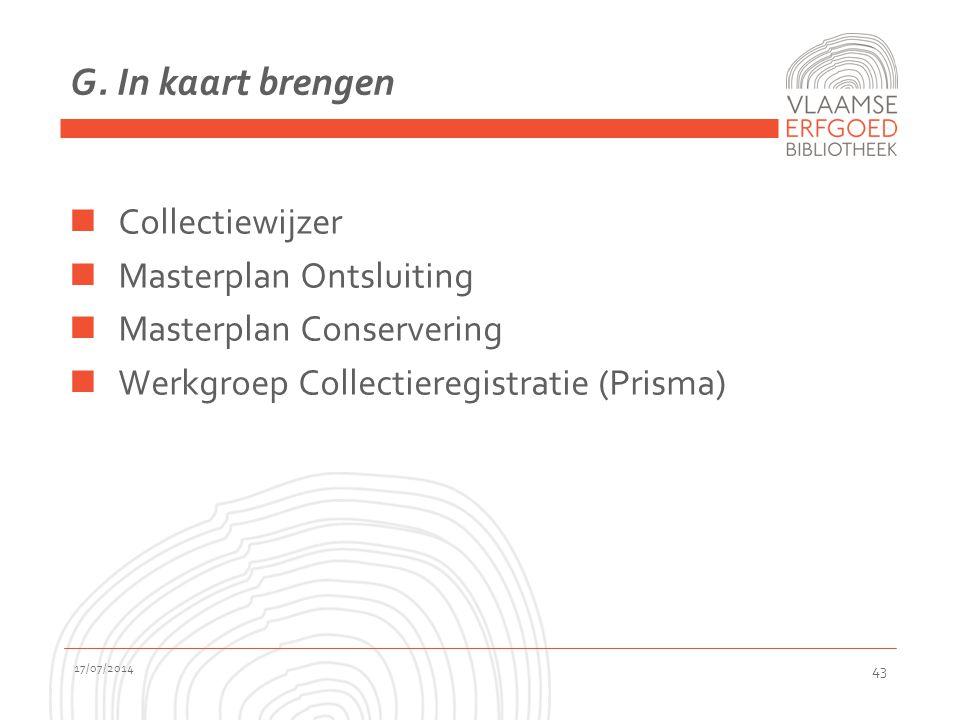 G. In kaart brengen Collectiewijzer Masterplan Ontsluiting Masterplan Conservering Werkgroep Collectieregistratie (Prisma) 17/07/2014 43