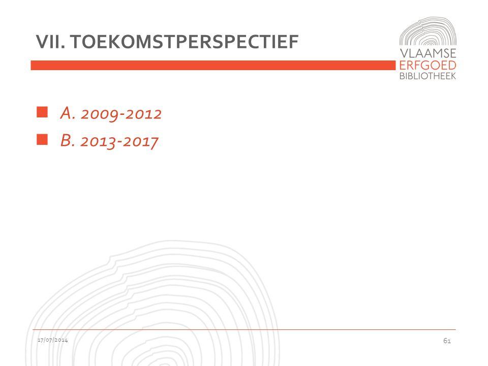 VII. TOEKOMSTPERSPECTIEF A. 2009-2012 B. 2013-2017 17/07/2014 61