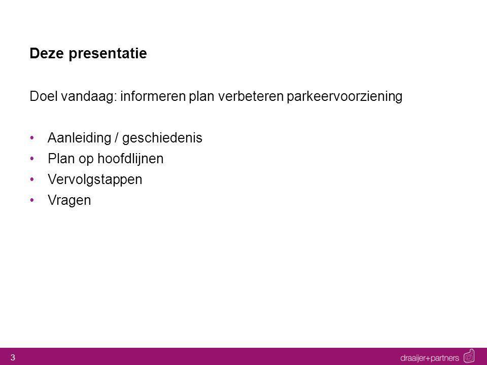 3 Deze presentatie Doel vandaag: informeren plan verbeteren parkeervoorziening Aanleiding / geschiedenis Plan op hoofdlijnen Vervolgstappen Vragen