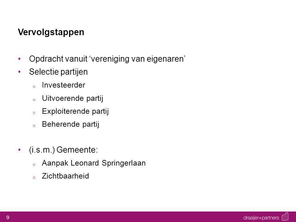 9 Vervolgstappen Opdracht vanuit 'vereniging van eigenaren' Selectie partijen o Investeerder o Uitvoerende partij o Exploiterende partij o Beherende p