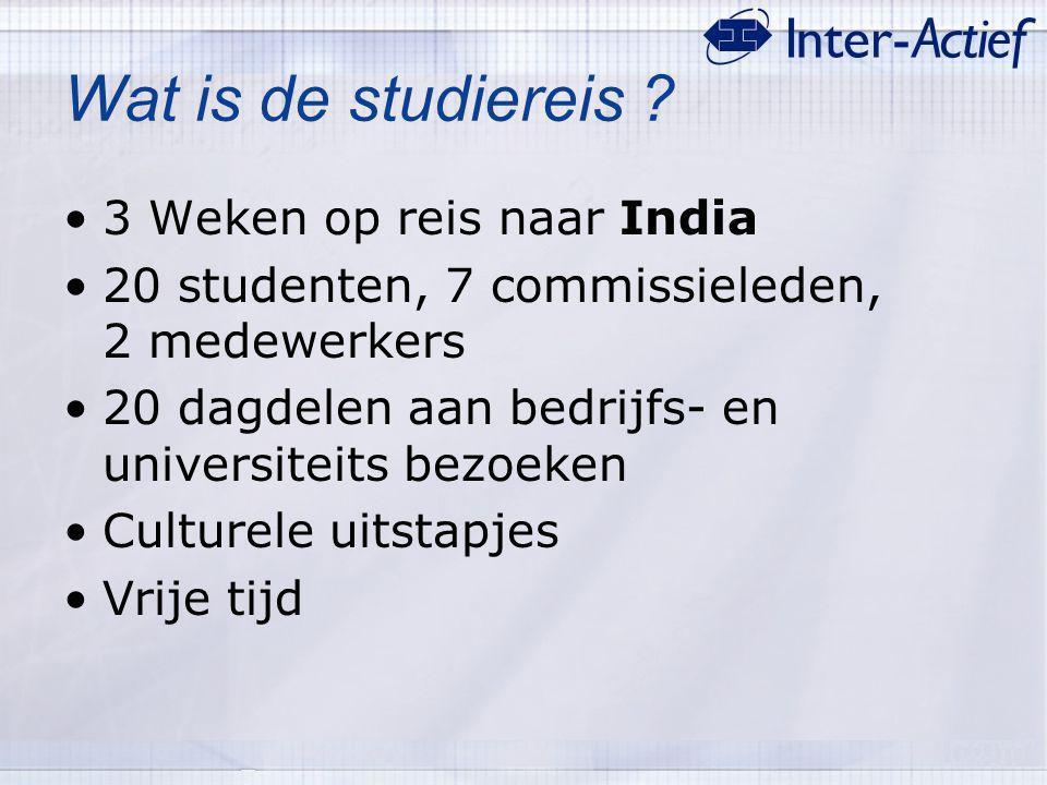 Wat is de studiereis ? 3 Weken op reis naar India 20 studenten, 7 commissieleden, 2 medewerkers 20 dagdelen aan bedrijfs- en universiteits bezoeken Cu