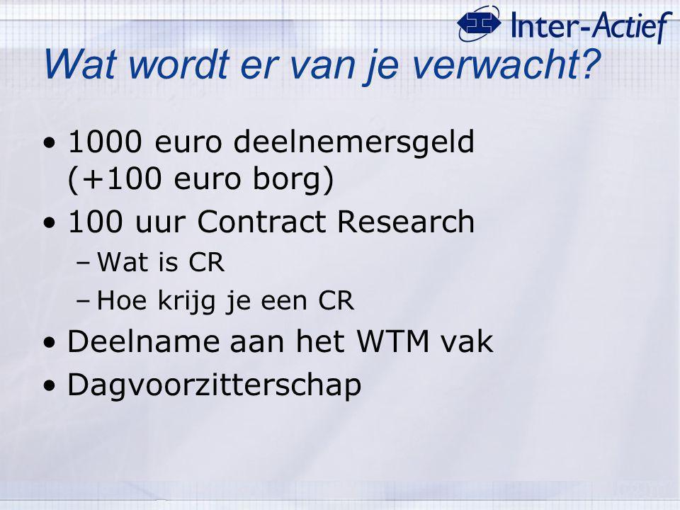 Wat wordt er van je verwacht? 1000 euro deelnemersgeld (+100 euro borg) 100 uur Contract Research –Wat is CR –Hoe krijg je een CR Deelname aan het WTM